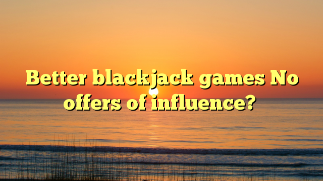 Better blackjack games No offers of influence?