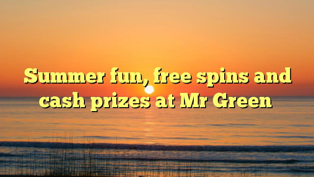 Summer fun, free spins and cash prizes at Mr Green