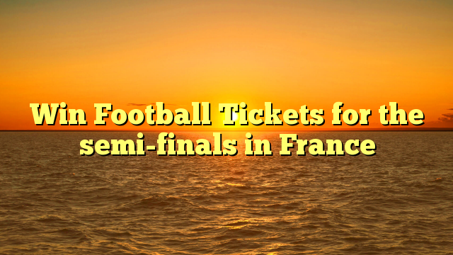 Win Football Tickets for the semi-finals in France