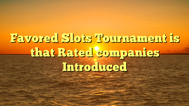 Favored Slots Tournament is that Rated companies Introduced