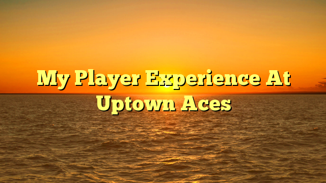 My Player Experience At Uptown Aces