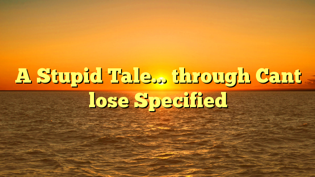 A Stupid Tale… through Cant lose Specified