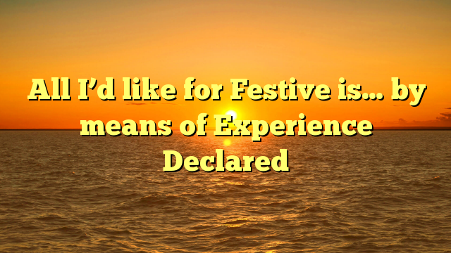 All I'd like for Festive is… by means of Experience Declared