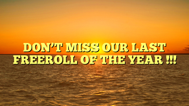 DON'T MISS OUR LAST FREEROLL OF THE YEAR !!!