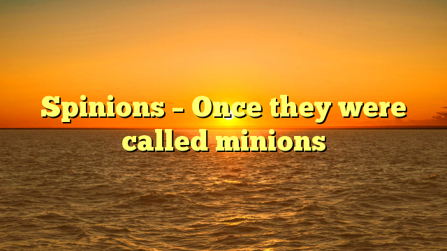 Spinions – Once they were called minions
