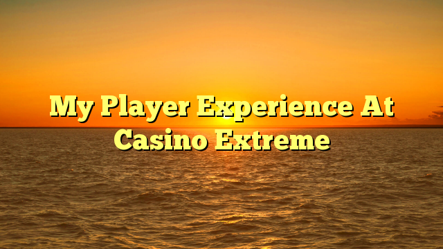 My Player Experience At Casino Extreme