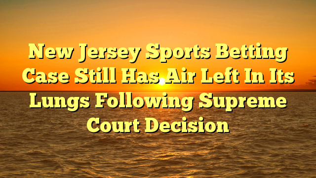 New Jersey Sports Betting Case Still Has Air Left In Its Lungs Following Supreme Court Decision