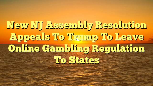 New NJ Assembly Resolution Appeals To Trump To Leave Online Gambling Regulation To States