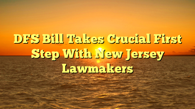 DFS Bill Takes Crucial First Step With New Jersey Lawmakers