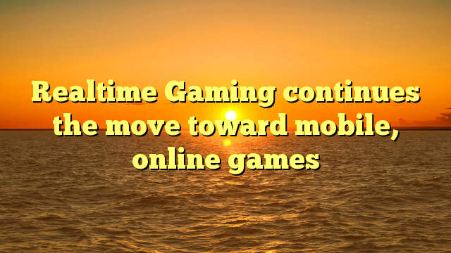 Realtime Gaming continues the move toward mobile, online games