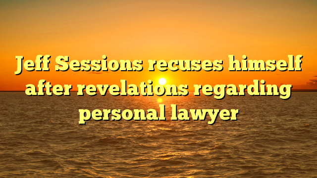Jeff Sessions recuses himself after revelations regarding personal lawyer