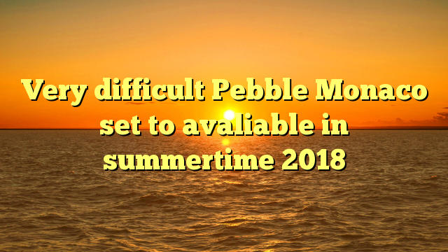 Very difficult Pebble Monaco set to avaliable in summertime 2018