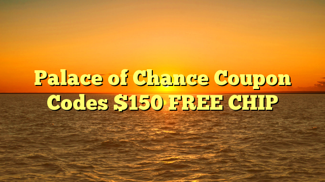 Palace of Chance Coupon Codes $150 FREE CHIP