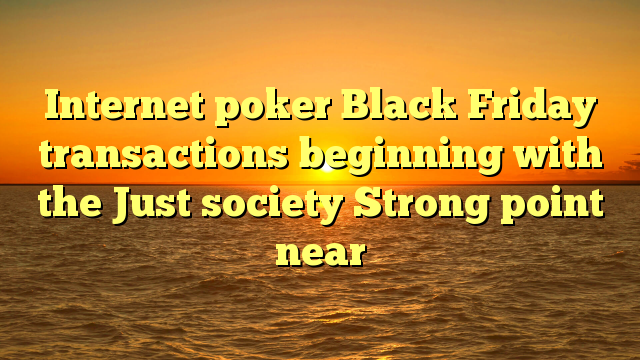 Internet poker Black Friday transactions beginning with the Just society Strong point near