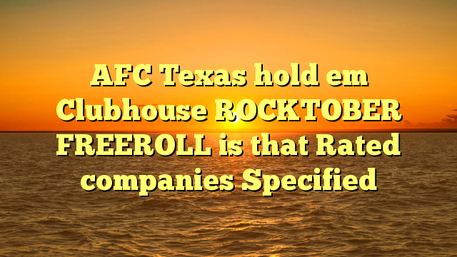 AFC Texas hold em Clubhouse ROCKTOBER FREEROLL is that Rated companies Specified