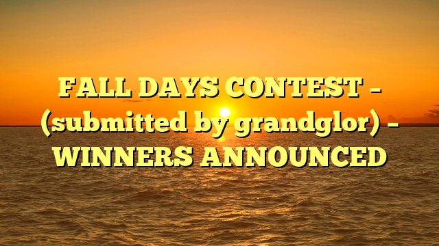 FALL DAYS CONTEST – (submitted by grandglor) – WINNERS ANNOUNCED