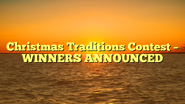 Christmas Traditions Contest – WINNERS ANNOUNCED