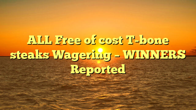 ALL Free of cost T-bone steaks Wagering – WINNERS Reported