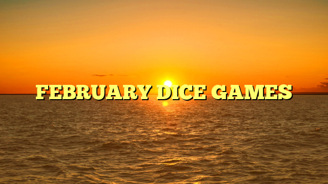 FEBRUARY DICE GAMES