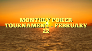 MONTHLY POKER TOURNAMENT – FEBRUARY 22