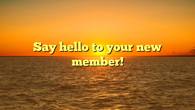 Say hello to your new member!